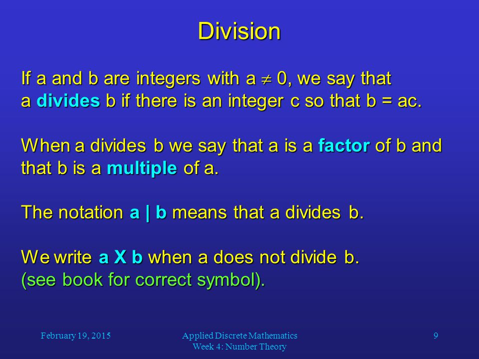 February 19, 2015Applied Discrete Mathematics Week 4: Number Theory 10 Divisibility Theorems For integers a, b, and c it is true that if a | b and a | c, then a | (b + c) if a | b and a | c, then a | (b + c) Example: 3 | 6 and 3 | 9, so 3 | 15.