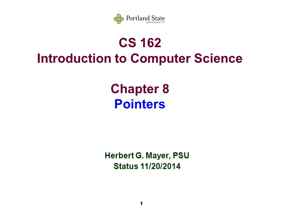 1 CS 162 Introduction to Computer Science Chapter 8 Pointers Herbert G. Mayer, PSU Status 11/20/2014