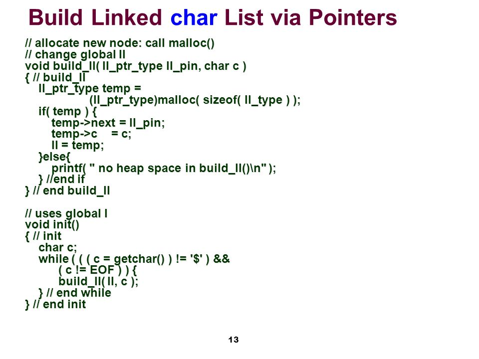 13 Build Linked char List via Pointers // allocate new node: call malloc() // change global ll void build_ll( ll_ptr_type ll_pin, char c ) { // build_