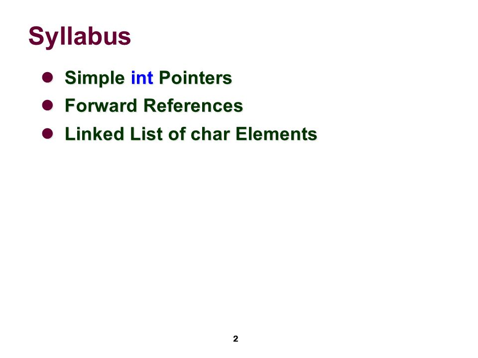 2 Syllabus Simple int Pointers Simple int Pointers Forward References Forward References Linked List of char Elements Linked List of char Elements