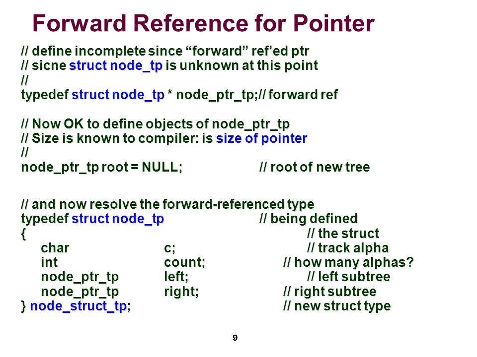"9 Forward Reference for Pointer // define incomplete since ""forward"" ref'ed ptr // sicne struct node_tp is unknown at this point // typedef struct nod"