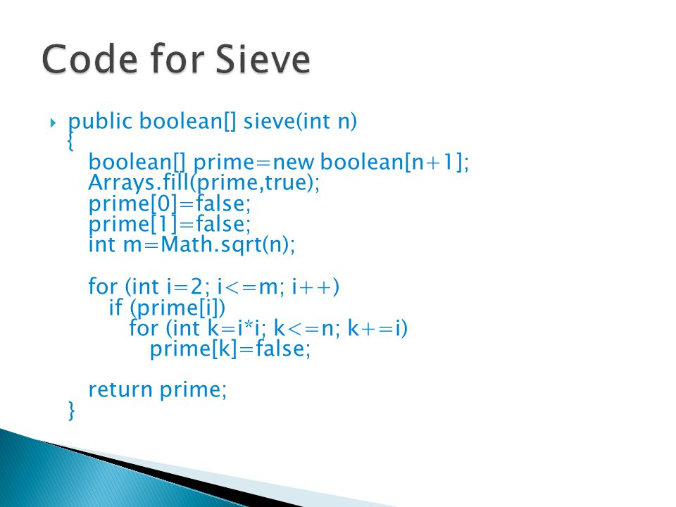  public boolean[] sieve(int n)‏ { boolean[] prime=new boolean[n+1]; Arrays.fill(prime,true); prime[0]=false; prime[1]=false; int m=Math.sqrt(n); for