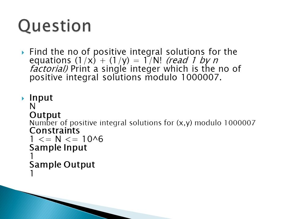  Find the no of positive integral solutions for the equations (1/x) + (1/y) = 1/N! (read 1 by n factorial) Print a single integer which is the no of