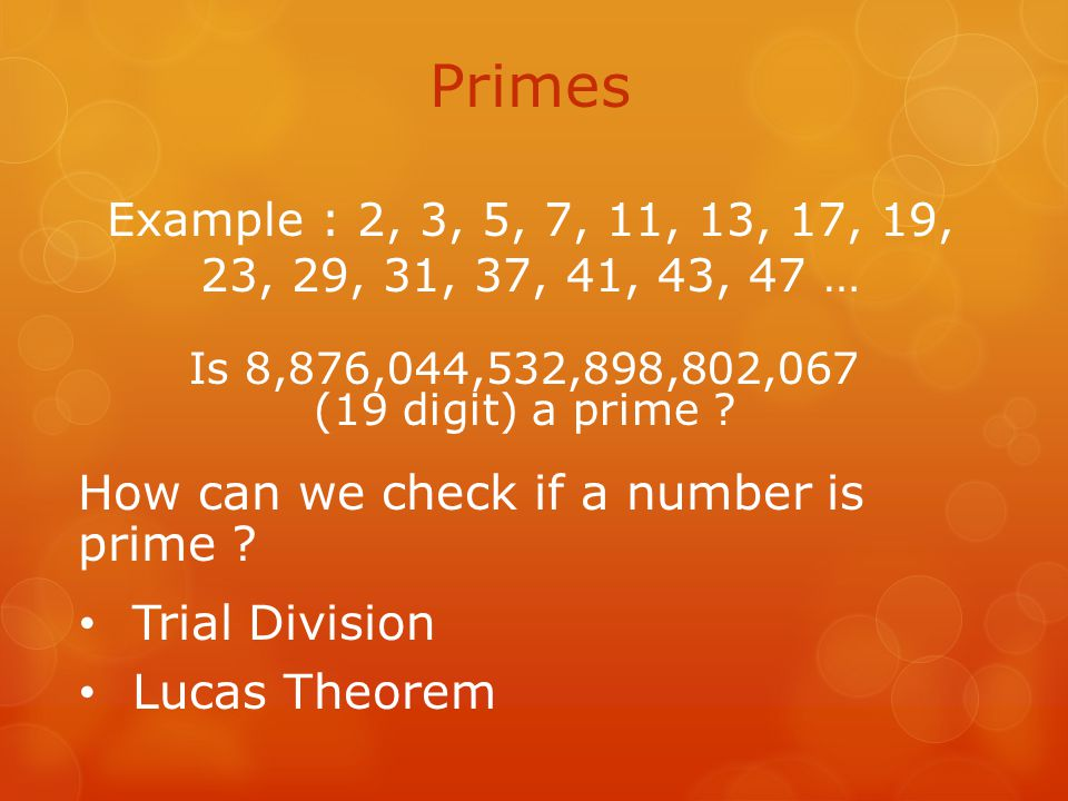 Primes Example : 2, 3, 5, 7, 11, 13, 17, 19, 23, 29, 31, 37, 41, 43, 47 … How can we check if a number is prime .