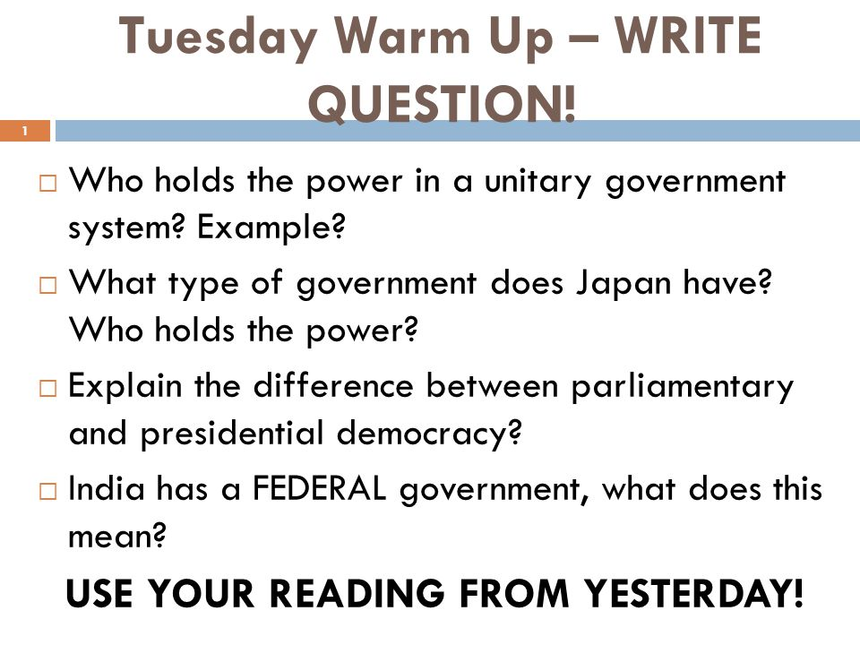 Tuesday Warm Up – WRITE QUESTION!  Who holds the power in a unitary government system? Example?  What type of government does Japan have? Who holds