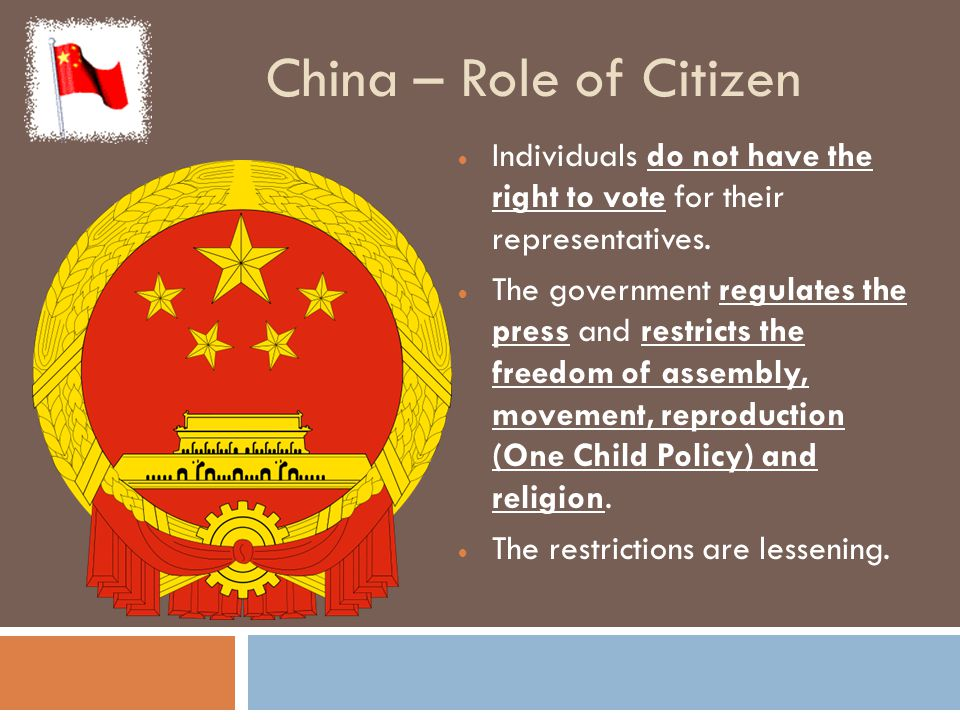 China – Role of Citizen  Individuals do not have the right to vote for their representatives.  The government regulates the press and restricts the