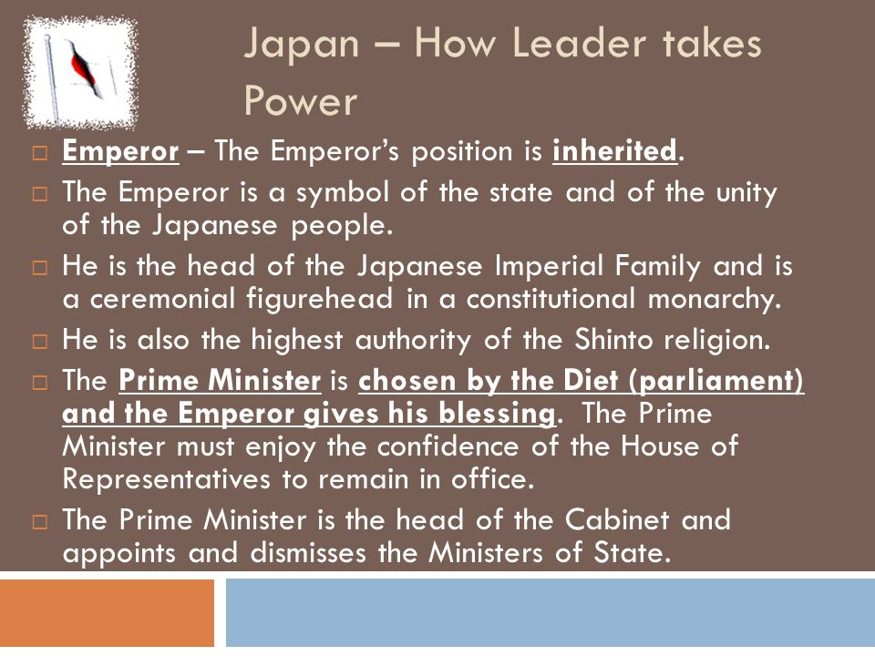 Japan – How Leader takes Power  Emperor – The Emperor's position is inherited.  The Emperor is a symbol of the state and of the unity of the Japanes