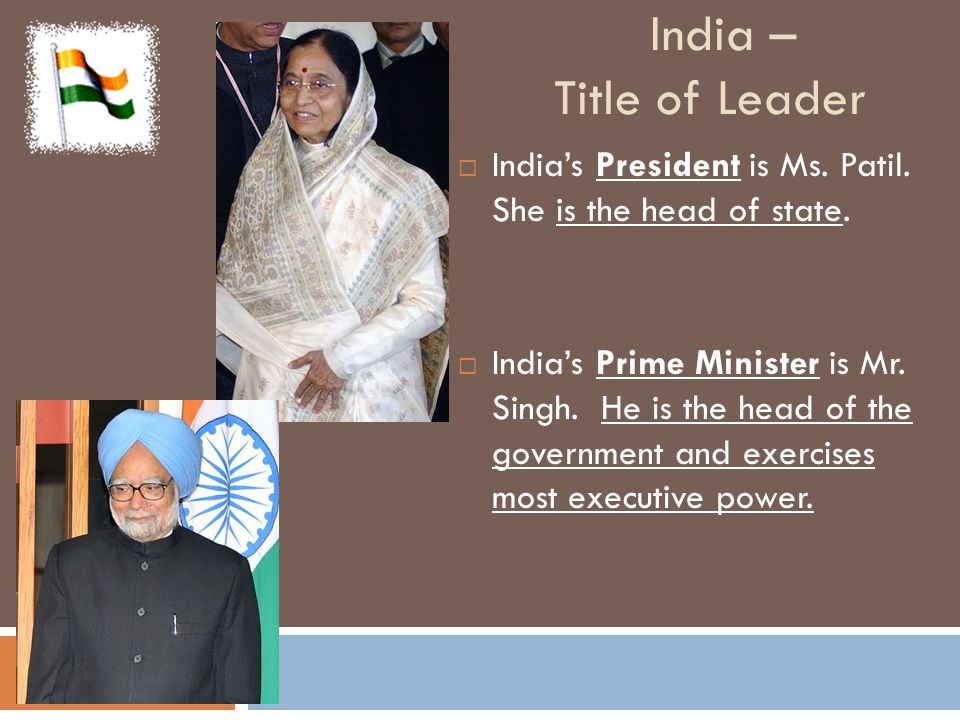 India – How the leader takes power  India's President (head of state) is elected by an electoral college to 5-year term.