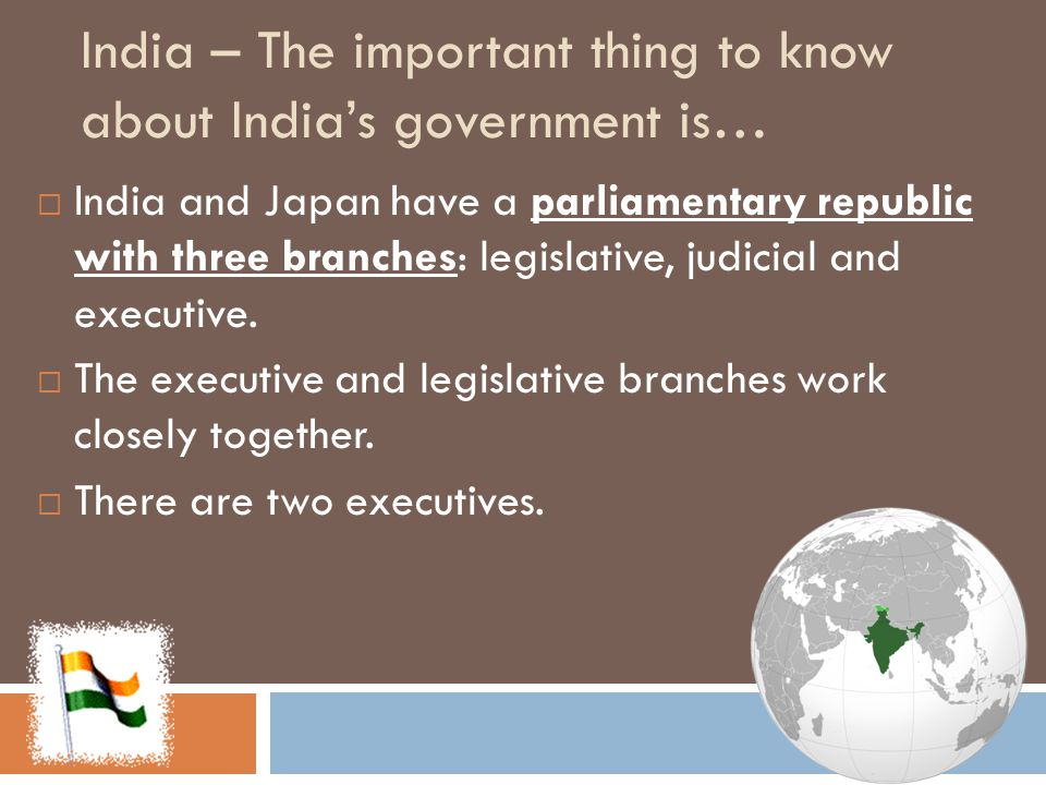 Governments of Asia ~ Check your answers IndiaChinaJapan Type of Government Federal RepublicCommunist State (Fake Republic) Constitutional Monarchy Title of LeaderPresident AND Prime Minister President, Premier (Prime Minister) Emperor AND Prime Minister How Leader takes power President = elected Prime Minister = Appointed President = elected Premier (Prime Minister) = head of ruling party Emperor – Inherited Prime Minister – chosen by the Diet and emperor gives blessing Role of CitizenVote at 18 No Vote, Restricted freedoms: press, assembly, movement, reproduction, religion Vote at 20 Important to know… Parliament has 3 branches ONE political party One child policy Diet (Parliament) has 3 branches