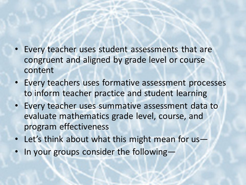 Every teacher uses student assessments that are congruent and aligned by grade level or course content Every teachers uses formative assessment processes to inform teacher practice and student learning Every teacher uses summative assessment data to evaluate mathematics grade level, course, and program effectiveness Let's think about what this might mean for us— In your groups consider the following—