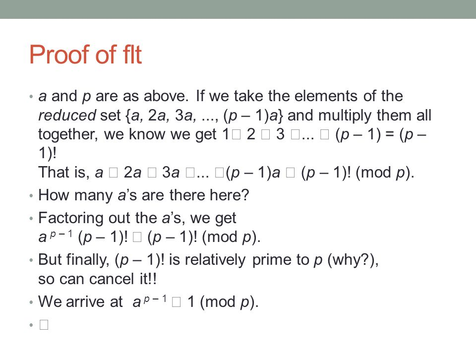 Proof of flt a and p are as above. If we take the elements of the reduced set {a, 2a, 3a,..., (p – 1)a} and multiply them all together, we know we get
