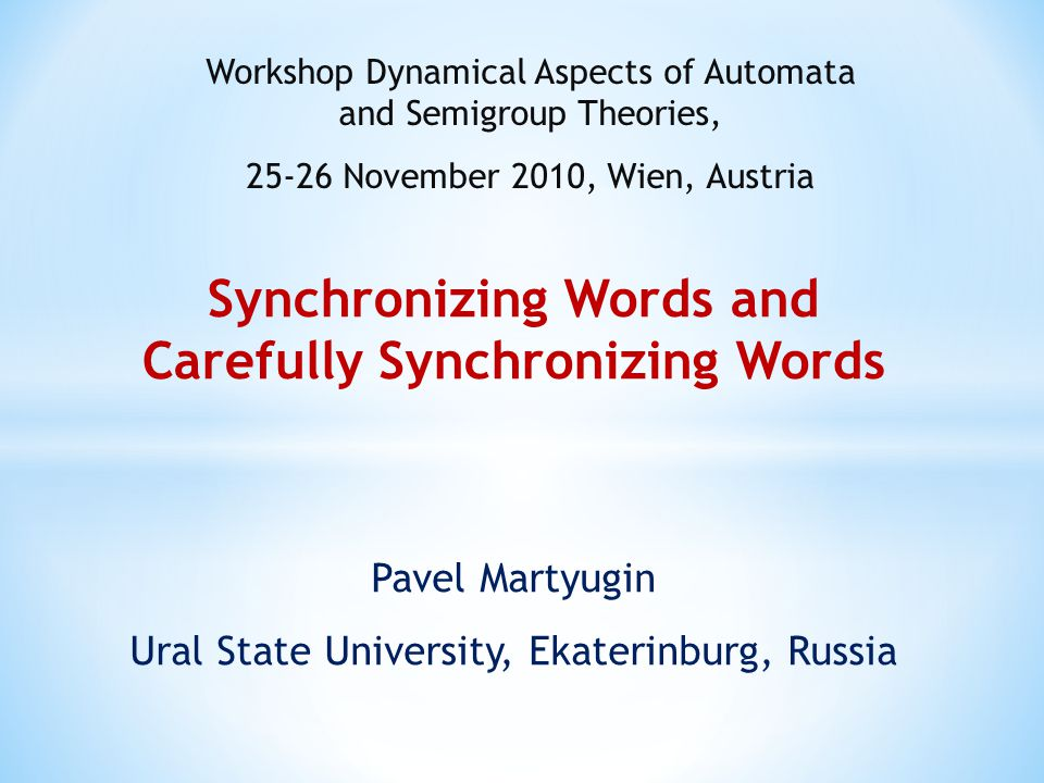 Synchronizing Words and Carefully Synchronizing Words Pavel Martyugin Ural State University, Ekaterinburg, Russia Workshop Dynamical Aspects of Automata and Semigroup Theories, 25-26 November 2010, Wien, Austria