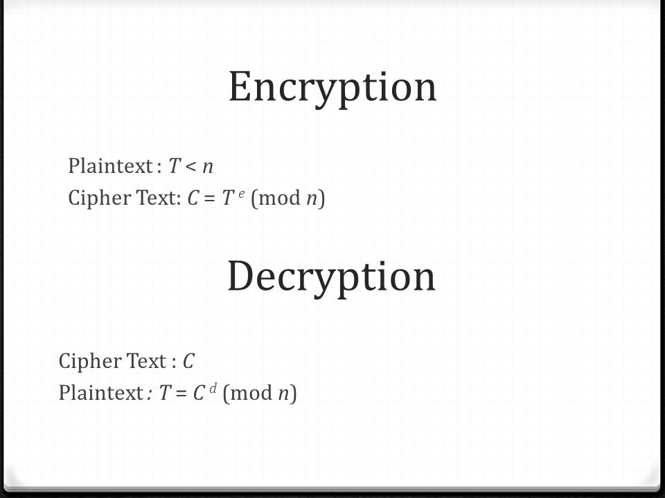 Encryption Plaintext : T < n Cipher Text: C = T e (mod n) Decryption Cipher Text : C Plaintext : T = C d (mod n)