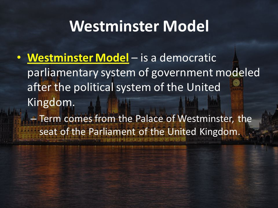 Westminster Model Westminster Model – is a democratic parliamentary system of government modeled after the political system of the United Kingdom. – T