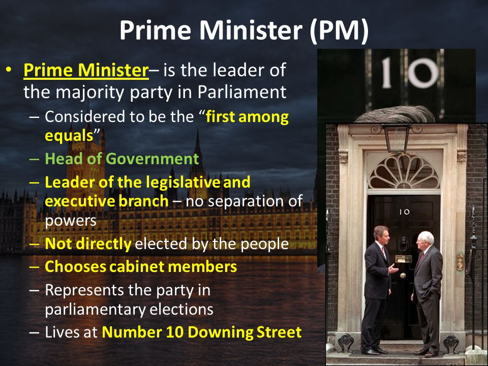 """Prime Minister (PM) Prime Minister– is the leader of the majority party in Parliament – Considered to be the """"first among equals"""" – Head of Government"""