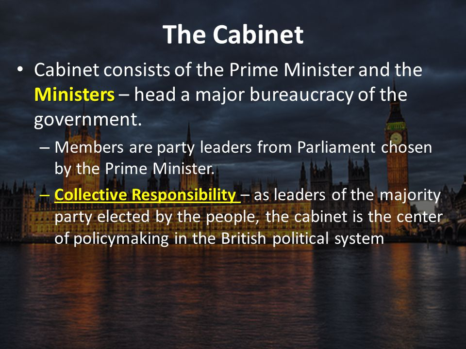 The Cabinet Ministers Cabinet consists of the Prime Minister and the Ministers – head a major bureaucracy of the government. – Members are party leade