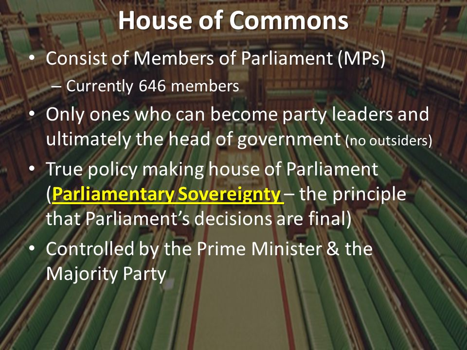 House of Commons Consist of Members of Parliament (MPs) – Currently 646 members Only ones who can become party leaders and ultimately the head of gove