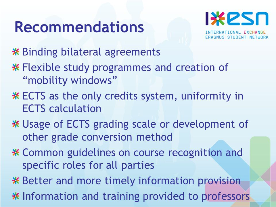 Recommendations Binding bilateral agreements Flexible study programmes and creation of mobility windows ECTS as the only credits system, uniformity in ECTS calculation Usage of ECTS grading scale or development of other grade conversion method Common guidelines on course recognition and specific roles for all parties Better and more timely information provision Information and training provided to professors