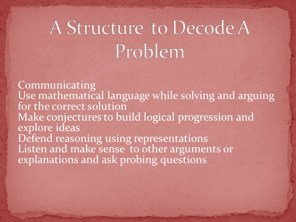 Communicating Use mathematical language while solving and arguing for the correct solution Make conjectures to build logical progression and explore ideas Defend reasoning using representations Listen and make sense to other arguments or explanations and ask probing questions