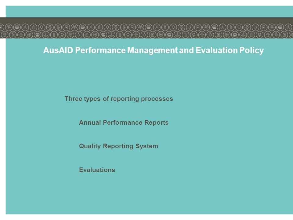 AusAID Performance Management and Evaluation Policy Three types of reporting processes Annual Performance Reports Quality Reporting System Evaluations
