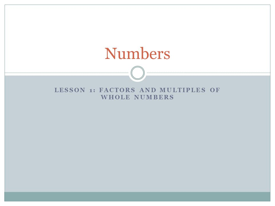 LESSON 1: FACTORS AND MULTIPLES OF WHOLE NUMBERS Numbers