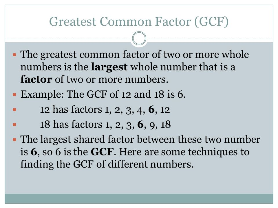 Greatest Common Factor (GCF) The greatest common factor of two or more whole numbers is the largest whole number that is a factor of two or more numbe