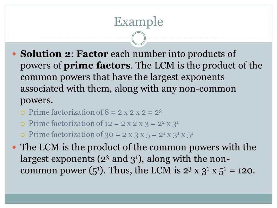 Example Solution 2: Factor each number into products of powers of prime factors. The LCM is the product of the common powers that have the largest exp