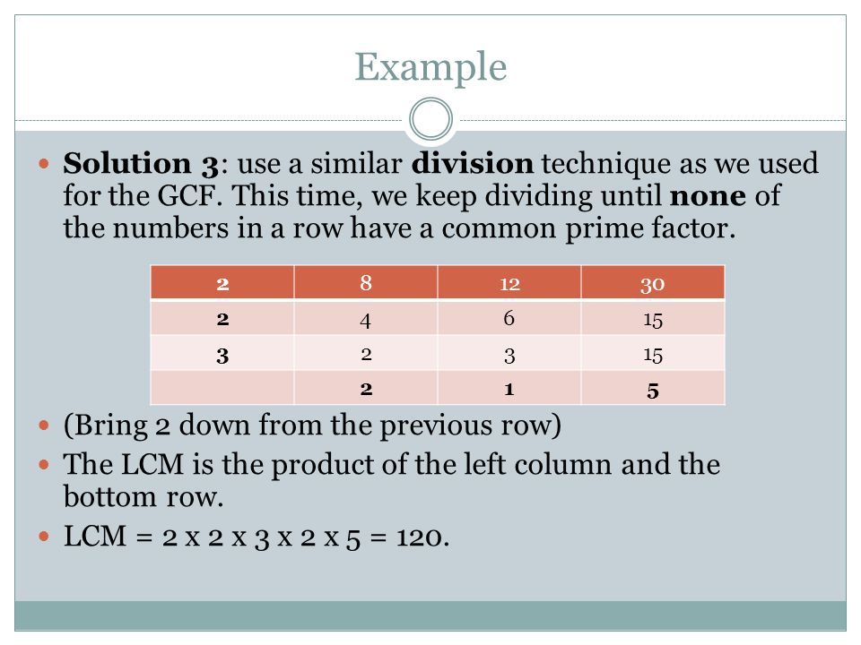 Example Solution 3: use a similar division technique as we used for the GCF. This time, we keep dividing until none of the numbers in a row have a com