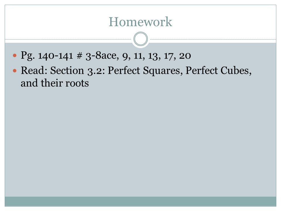 Homework Pg. 140-141 # 3-8ace, 9, 11, 13, 17, 20 Read: Section 3.2: Perfect Squares, Perfect Cubes, and their roots