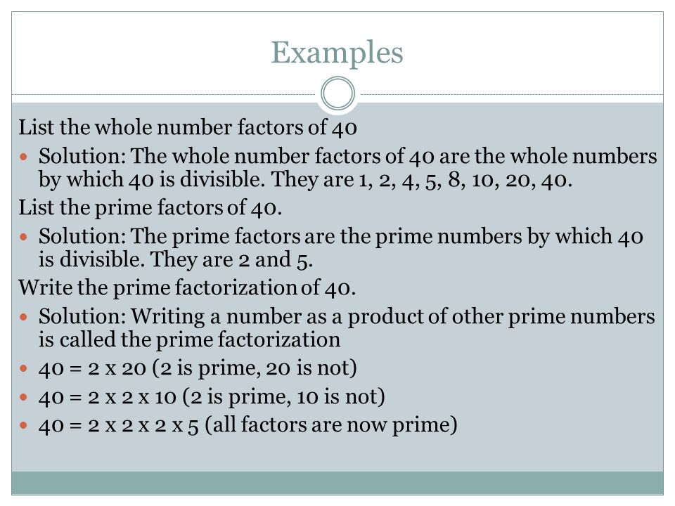 Examples List the whole number factors of 40 Solution: The whole number factors of 40 are the whole numbers by which 40 is divisible. They are 1, 2, 4