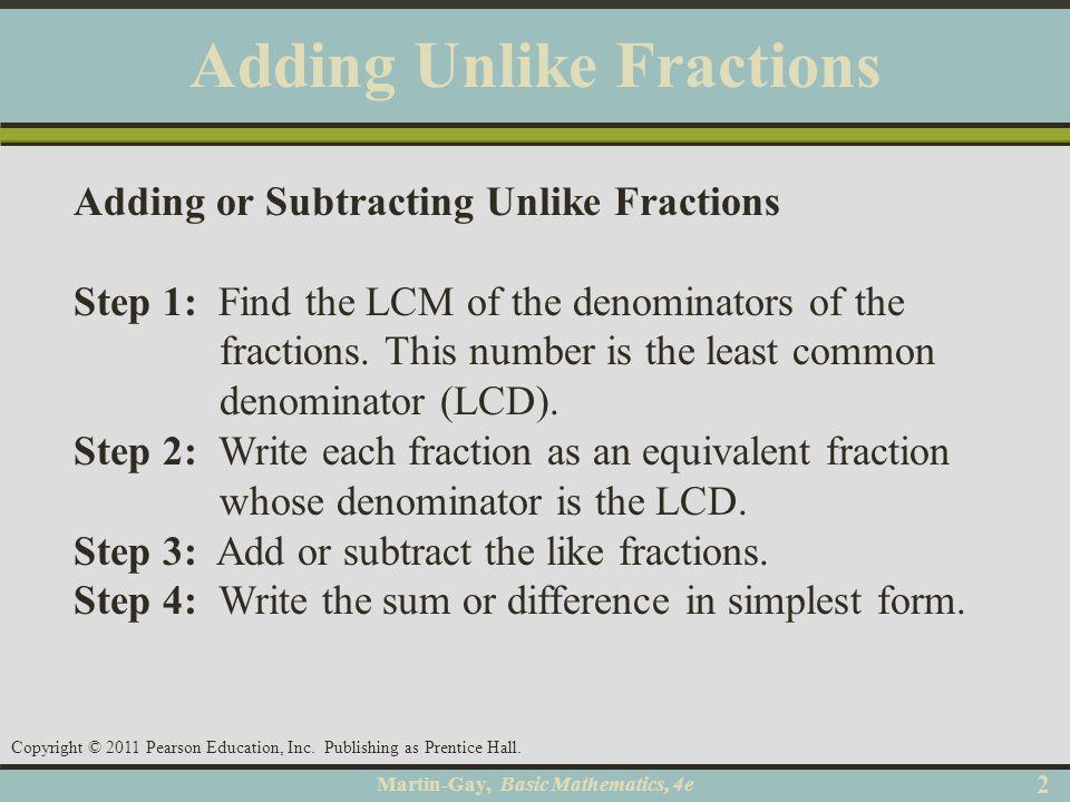 Martin-Gay, Basic Mathematics, 4e 22 Copyright © 2011 Pearson Education, Inc. Publishing as Prentice Hall. Adding Unlike Fractions Adding or Subtracti