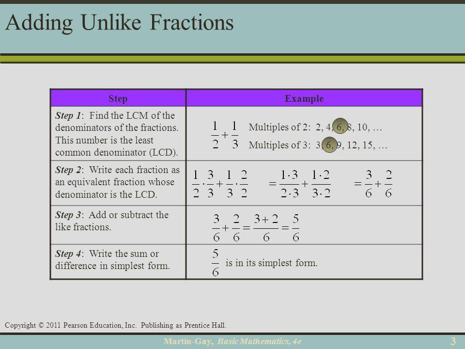 Martin-Gay, Basic Mathematics, 4e 33 Copyright © 2011 Pearson Education, Inc. Publishing as Prentice Hall. Adding Unlike Fractions StepExample Step 1: