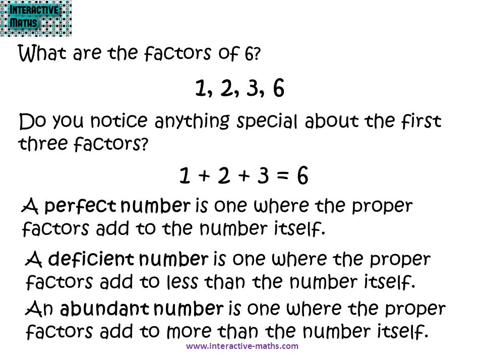 1, 2, 3, 6 What are the factors of 6? 1, 2, 3, 6 Do you notice anything special about the first three factors? 1 + 2 + 3 = 6 A perfect number is one w