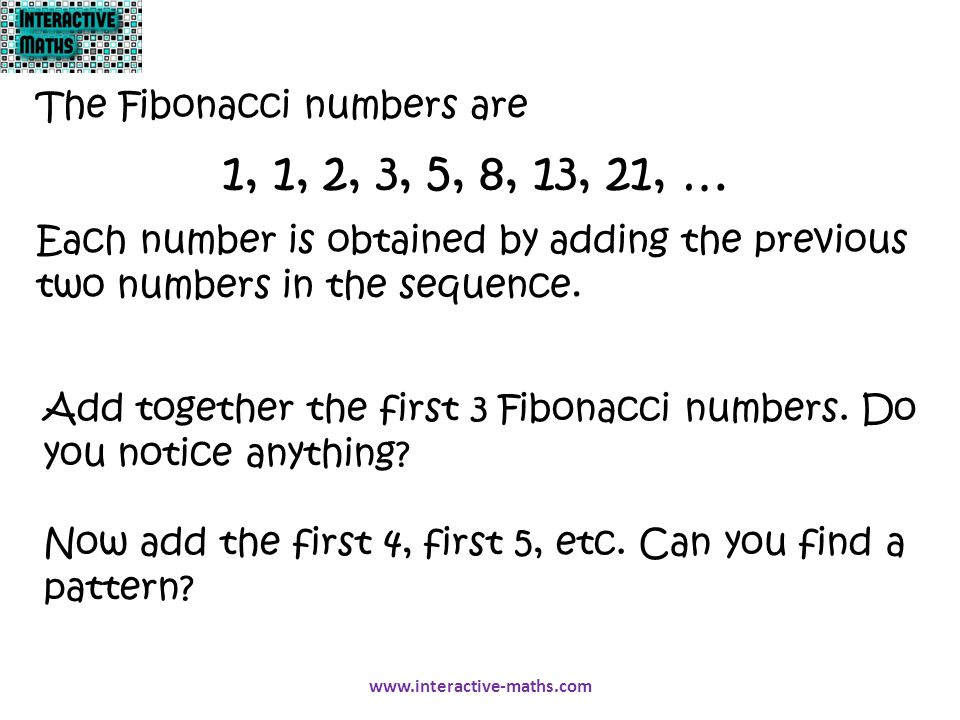 1, 1, 2, 3, 5, 8, 13, 21, … The Fibonacci numbers are Each number is obtained by adding the previous two numbers in the sequence. Add together the fir