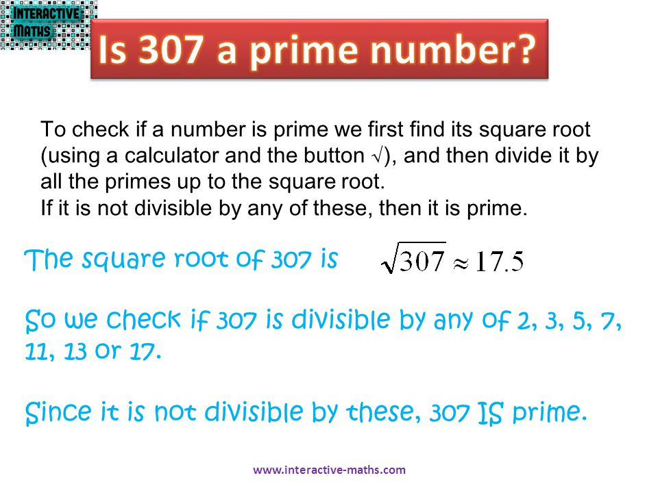 To check if a number is prime we first find its square root (using a calculator and the button √), and then divide it by all the primes up to the squa