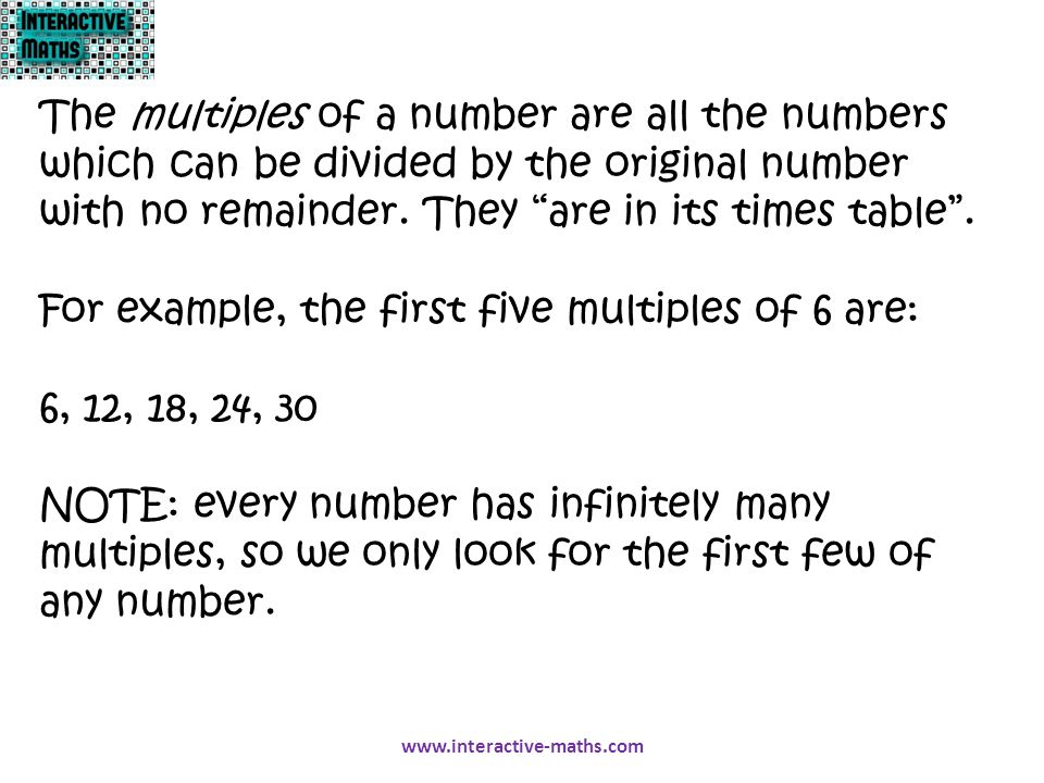 "The multiples of a number are all the numbers which can be divided by the original number with no remainder. They ""are in its times table"". For exampl"