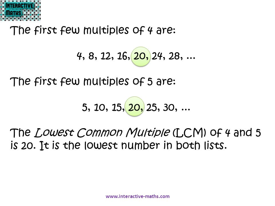 The first few multiples of 4 are: 4, 8, 12, 16, 20, 24, 28,... The first few multiples of 5 are: 5, 10, 15, 20, 25, 30,... The Lowest Common Multiple