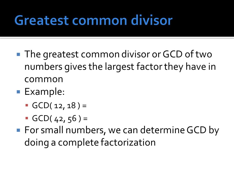 The greatest common divisor or GCD of two numbers gives the largest factor they have in common  Example:  GCD( 12, 18 ) =  GCD( 42, 56 ) =  For small numbers, we can determine GCD by doing a complete factorization