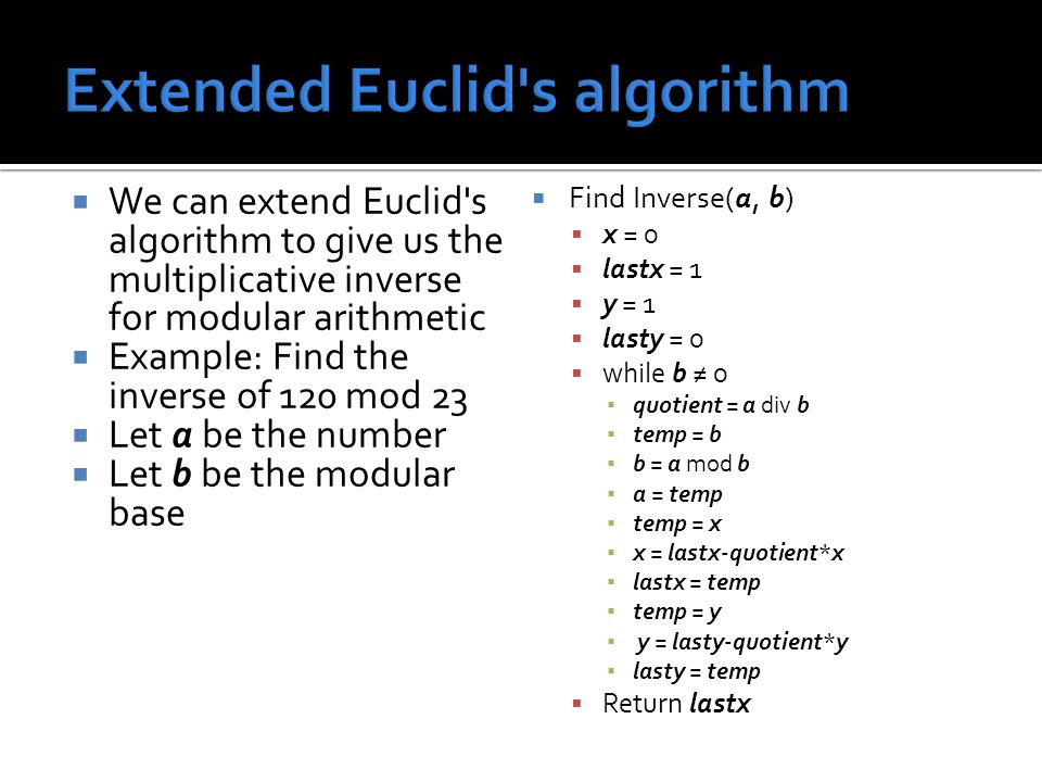  We can extend Euclid s algorithm to give us the multiplicative inverse for modular arithmetic  Example: Find the inverse of 120 mod 23  Let a be the number  Let b be the modular base  Find Inverse(a, b)  x = 0  lastx = 1  y = 1  lasty = 0  while b ≠ 0 ▪ quotient = a div b ▪ temp = b ▪ b = a mod b ▪ a = temp ▪ temp = x ▪ x = lastx-quotient*x ▪ lastx = temp ▪ temp = y ▪ y = lasty-quotient*y ▪ lasty = temp  Return lastx