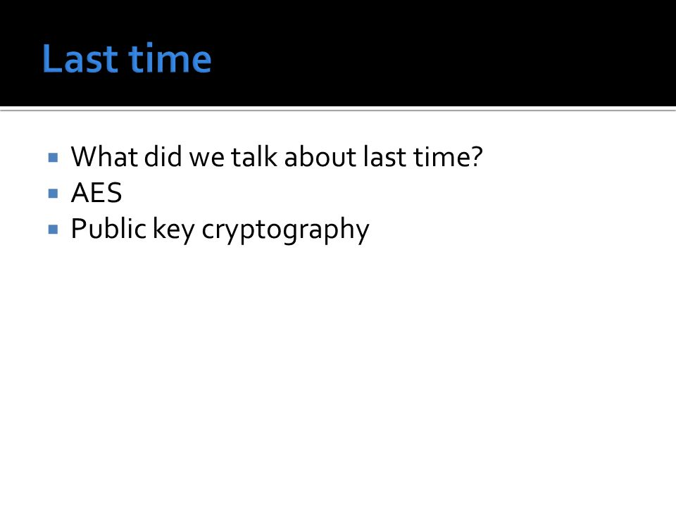  What did we talk about last time?  AES  Public key cryptography