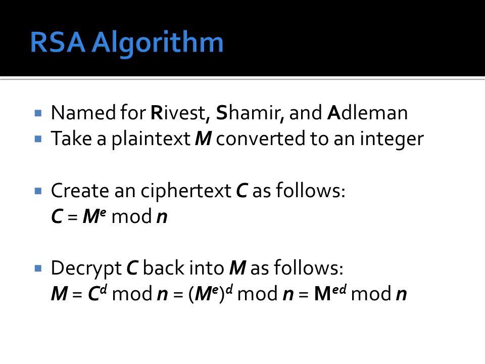  Named for Rivest, Shamir, and Adleman  Take a plaintext M converted to an integer  Create an ciphertext C as follows: C = M e mod n  Decrypt C back into M as follows: M = C d mod n = (M e ) d mod n = M ed mod n