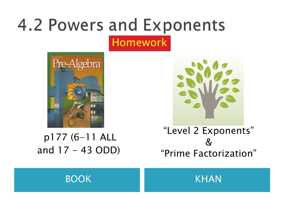 BOOKKHAN p177 (6-11 ALL and 17 - 43 ODD) Level 2 Exponents & Prime Factorization Homework