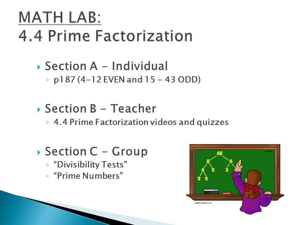  Section A - Individual ◦ p187 (4-12 EVEN and 15 - 43 ODD)  Section B - Teacher ◦ 4.4 Prime Factorization videos and quizzes  Section C - Group ◦ Divisibility Tests ◦ Prime Numbers