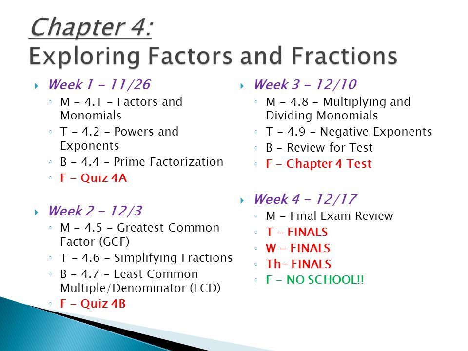  Week 1 - 11/26 ◦ M - 4.1 - Factors and Monomials ◦ T - 4.2 - Powers and Exponents ◦ B - 4.4 - Prime Factorization ◦ F - Quiz 4A  Week 2 - 12/3 ◦ M - 4.5 - Greatest Common Factor (GCF) ◦ T - 4.6 - Simplifying Fractions ◦ B - 4.7 - Least Common Multiple/Denominator (LCD) ◦ F - Quiz 4B  Week 3 - 12/10 ◦ M - 4.8 - Multiplying and Dividing Monomials ◦ T - 4.9 - Negative Exponents ◦ B - Review for Test ◦ F - Chapter 4 Test  Week 4 - 12/17 ◦ M - Final Exam Review ◦ T - FINALS ◦ W - FINALS ◦ Th- FINALS ◦ F - NO SCHOOL!!