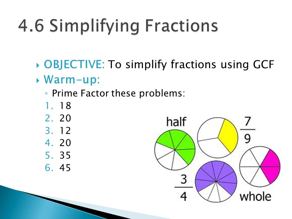  OBJECTIVE: To simplify fractions using GCF  Warm-up: ◦ Prime Factor these problems: 1.18 2.20 3.12 4.20 5.35 6.45