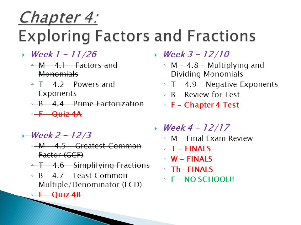 WWeek 1 - 11/26 ◦M◦M - 4.1 - Factors and Monomials ◦T◦T - 4.2 - Powers and Exponents ◦B◦B - 4.4 - Prime Factorization ◦F◦F - Quiz 4A WWeek 2 - 12/3 ◦M◦M - 4.5 - Greatest Common Factor (GCF) ◦T◦T - 4.6 - Simplifying Fractions ◦B◦B - 4.7 - Least Common Multiple/Denominator (LCD) ◦F◦F - Quiz 4B WWeek 3 - 12/10 ◦M◦M - 4.8 - Multiplying and Dividing Monomials ◦T◦T - 4.9 - Negative Exponents ◦B◦B - Review for Test ◦F◦F - Chapter 4 Test WWeek 4 - 12/17 ◦M◦M - Final Exam Review ◦T◦T - FINALS ◦W◦W - FINALS ◦T◦Th- FINALS ◦F◦F - NO SCHOOL!!