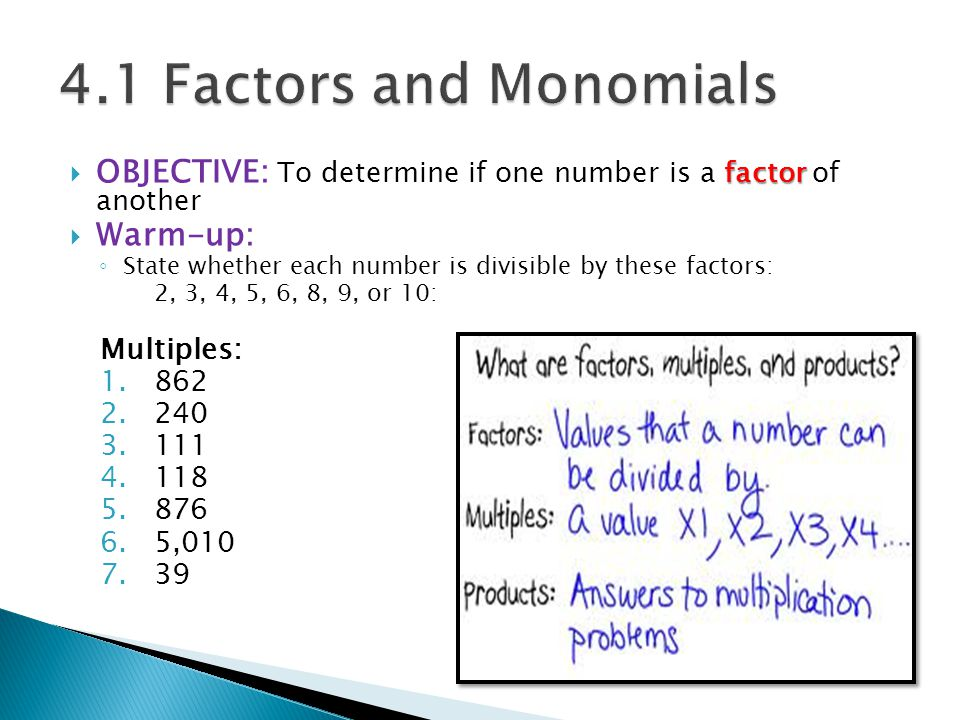 factor  OBJECTIVE: To determine if one number is a factor of another  Warm-up: ◦ State whether each number is divisible by these factors: 2, 3, 4, 5, 6, 8, 9, or 10: Multiples: 1.862 2.240 3.111 4.118 5.876 6.5,010 7.39