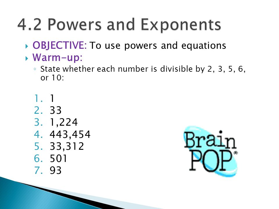  OBJECTIVE: To use powers and equations  Warm-up: ◦ State whether each number is divisible by 2, 3, 5, 6, or 10: 1.1 2.33 3.1,224 4.443,454 5.33,312