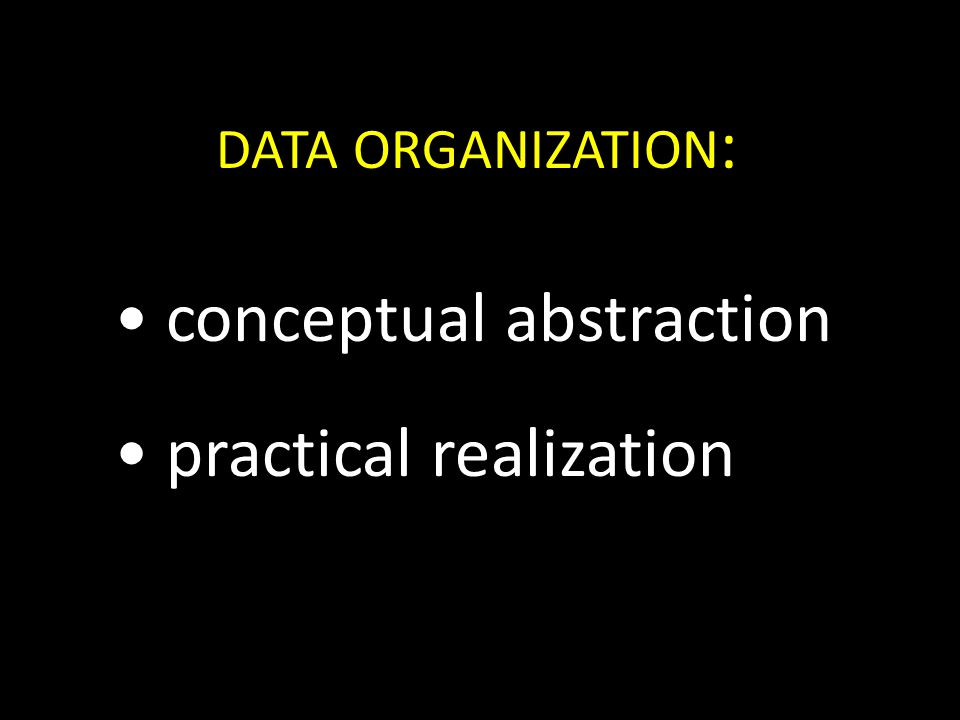 DATA ORGANIZATION : conceptual abstraction practical realization