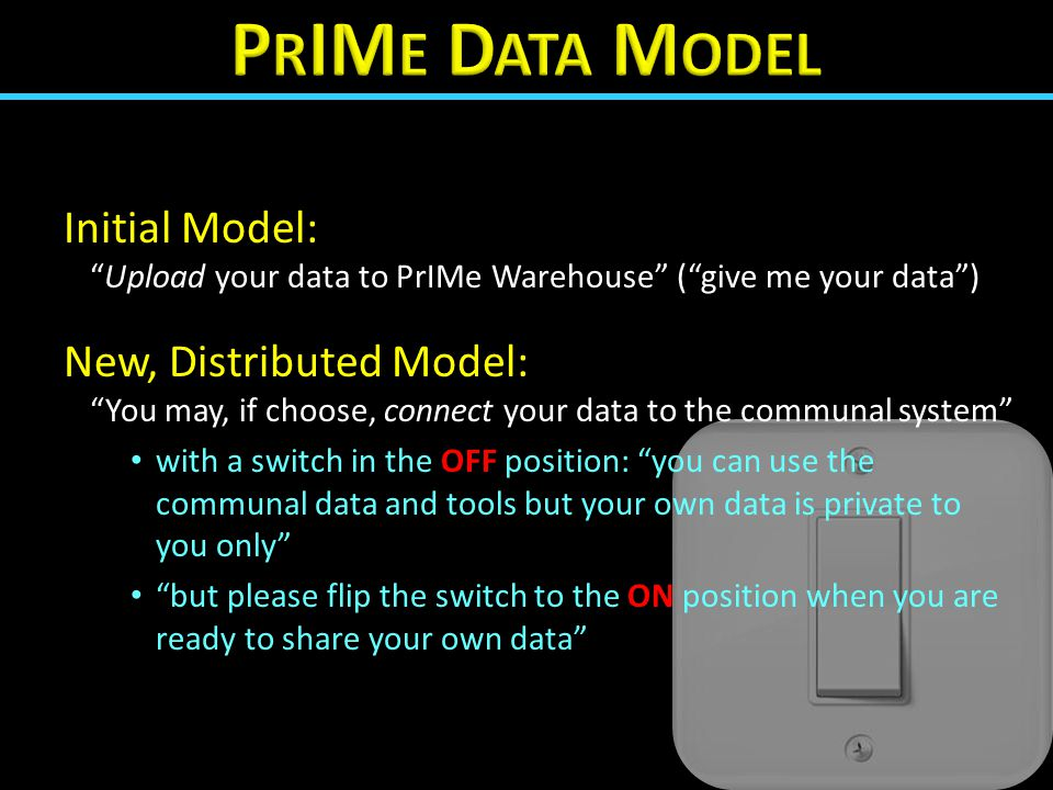 Initial Model: Upload your data to PrIMe Warehouse ( give me your data ) New, Distributed Model: You may, if choose, connect your data to the communal system with a switch in the OFF position: you can use the communal data and tools but your own data is private to you only but please flip the switch to the ON position when you are ready to share your own data